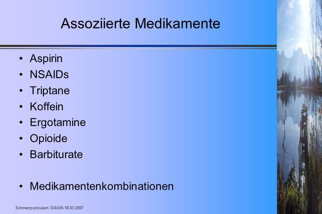 Schmerzcurriculum DÄGfA 18.03.2007 Assoziierte Medikamente Aspirin NSAIDs Triptane Koffein Ergotamine Opioide Barbiturate Medikamentenkombinationen