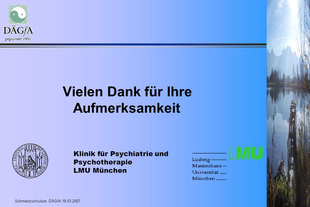Schmerzcurriculum DÄGfA 18.03.2007 Vielen Dank für Ihre Aufmerksamkeit Klinik für Psychiatrie und Psychotherapie LMU München