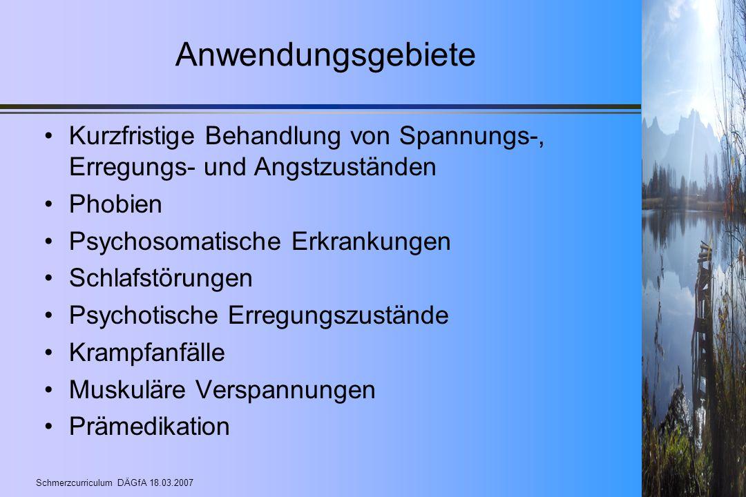 Schmerzcurriculum DÄGfA 18.03.2007 Anwendungsgebiete Kurzfristige Behandlung von Spannungs-, Erregungs- und Angstzuständen Phobien Psychosomatische Er