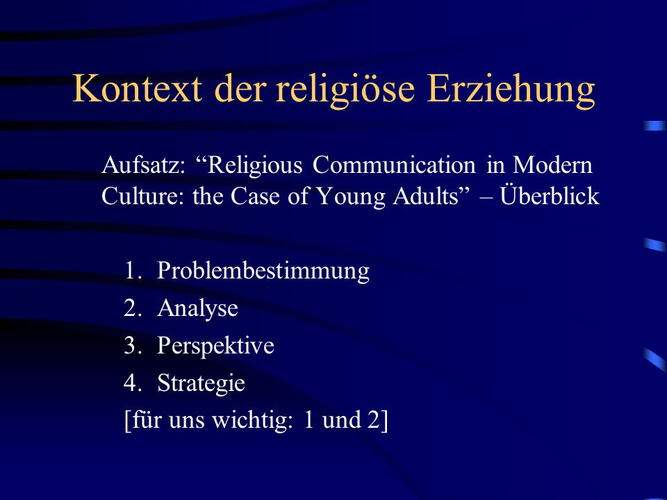 Kontext der religiöse Erziehung Aufsatz: Religious Communication in Modern Culture: the Case of Young Adults – Überblick 1.Problembestimmung 2.Analyse 3.Perspektive 4.Strategie [für uns wichtig: 1 und 2]