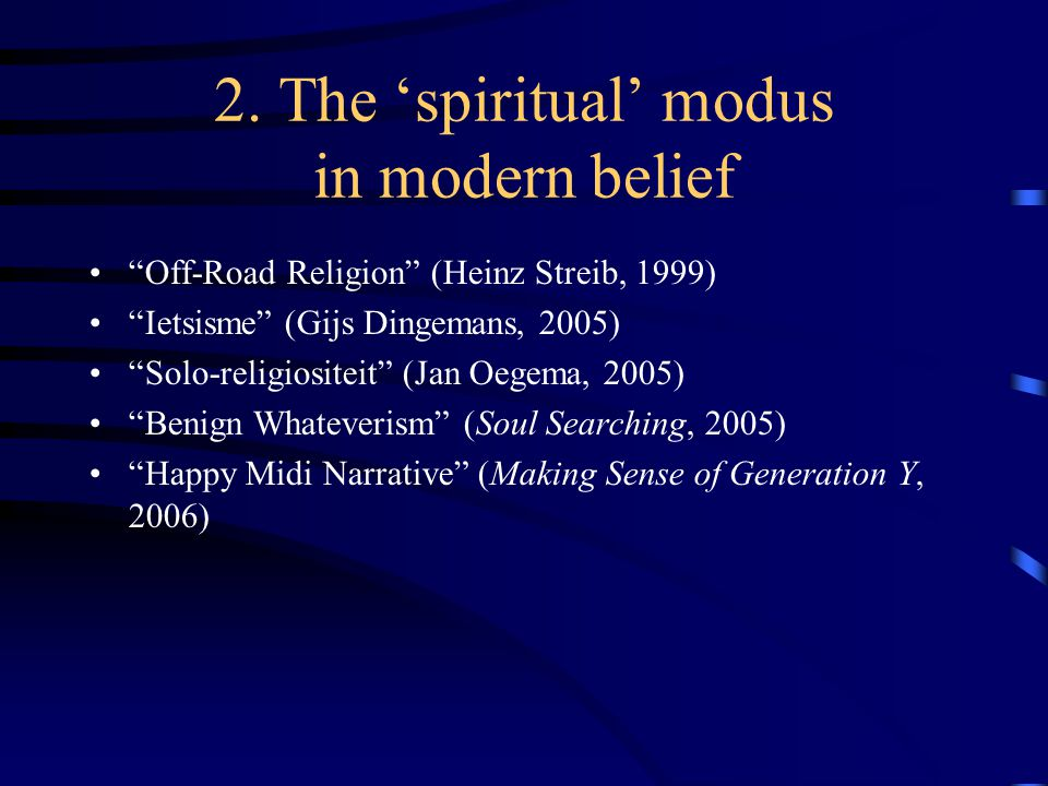 "2. The 'spiritual' modus in modern belief ""Off-Road Religion"" (Heinz Streib, 1999) ""Ietsisme"" (Gijs Dingemans, 2005) ""Solo-religiositeit"" (Jan Oegema,"