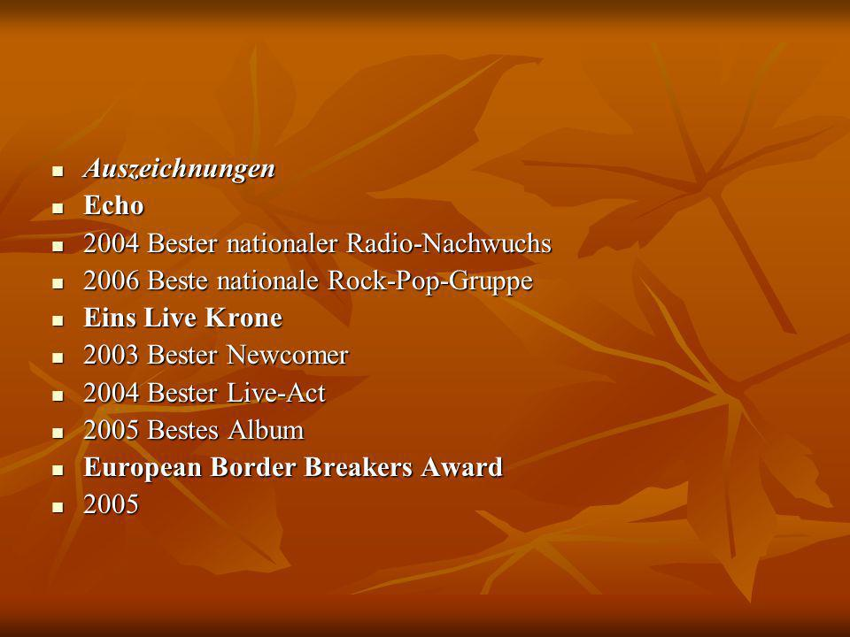 Auszeichnungen Auszeichnungen Echo Echo 2004 Bester nationaler Radio-Nachwuchs 2004 Bester nationaler Radio-Nachwuchs 2006 Beste nationale Rock-Pop-Gruppe 2006 Beste nationale Rock-Pop-Gruppe Eins Live Krone Eins Live Krone 2003 Bester Newcomer 2003 Bester Newcomer 2004 Bester Live-Act 2004 Bester Live-Act 2005 Bestes Album 2005 Bestes Album European Border Breakers Award European Border Breakers Award 2005 2005