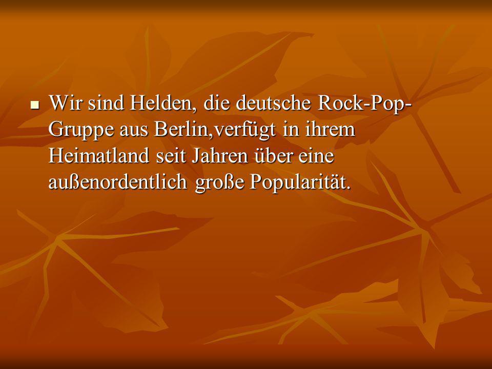 Wir sind Helden, die deutsche Rock-Pop- Gruppe aus Berlin,verfügt in ihrem Heimatland seit Jahren über eine außenordentlich große Popularität.