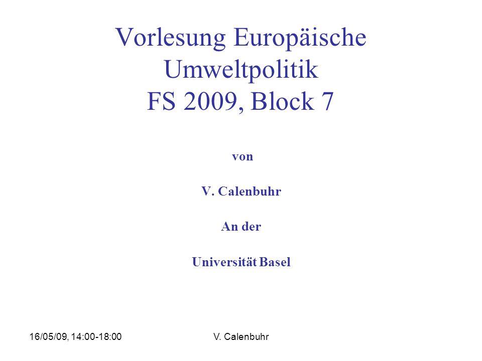 16/05/09, 14:00-18:00V. Calenbuhr Vorlesung Europäische Umweltpolitik FS 2009, Block 7 von V.