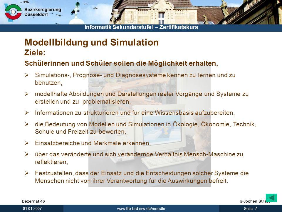 © Jochen SträterDezernat 46 www.lfb-brd.nrw.de/moodle 7Seite 01.01.2007 Informatik Sekundarstufe I – Zertifikatskurs Modellbildung und Simulation Ziel