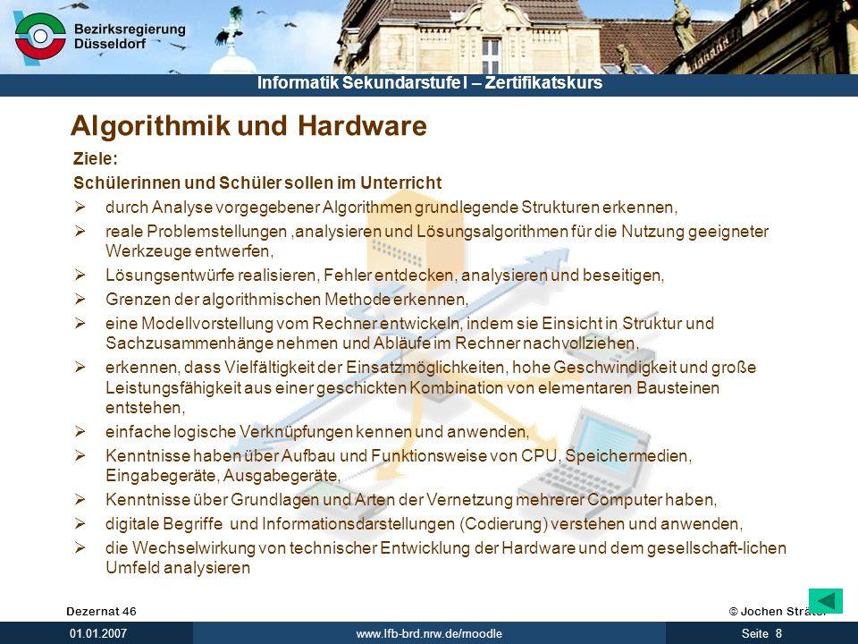 © Jochen SträterDezernat 46 www.lfb-brd.nrw.de/moodle 8Seite 01.01.2007 Informatik Sekundarstufe I – Zertifikatskurs Algorithmik und Hardware Ziele: S