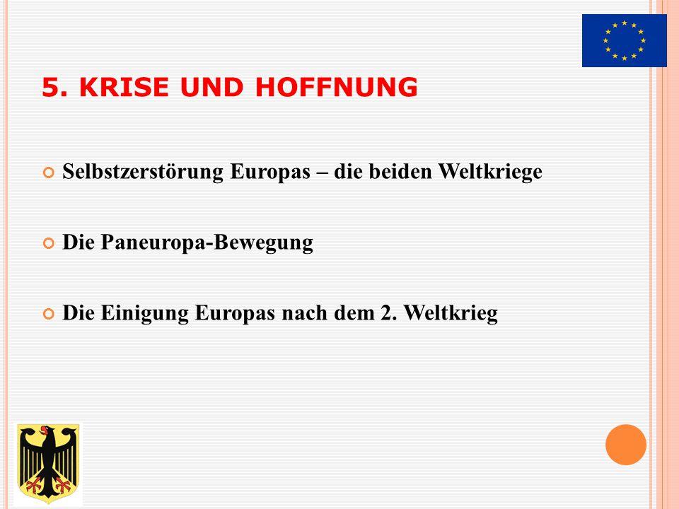 5. KRISE UND HOFFNUNG Selbstzerstörung Europas – die beiden Weltkriege Die Paneuropa-Bewegung Die Einigung Europas nach dem 2. Weltkrieg