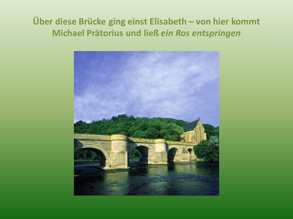 Über diese Brücke ging einst Elisabeth – von hier kommt Michael Prätorius und ließ ein Ros entspringen