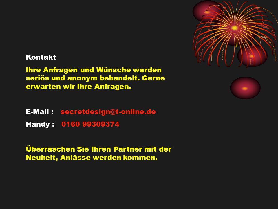 Kontakt Ihre Anfragen und Wünsche werden seriös und anonym behandelt. Gerne erwarten wir Ihre Anfragen. E-Mail : secretdesign@t-online.de Handy : 0160