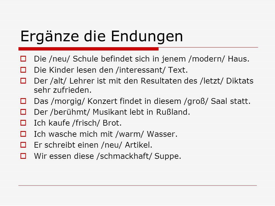 Ergänze die Endungen  Die /neu/ Schule befindet sich in jenem /modern/ Haus.