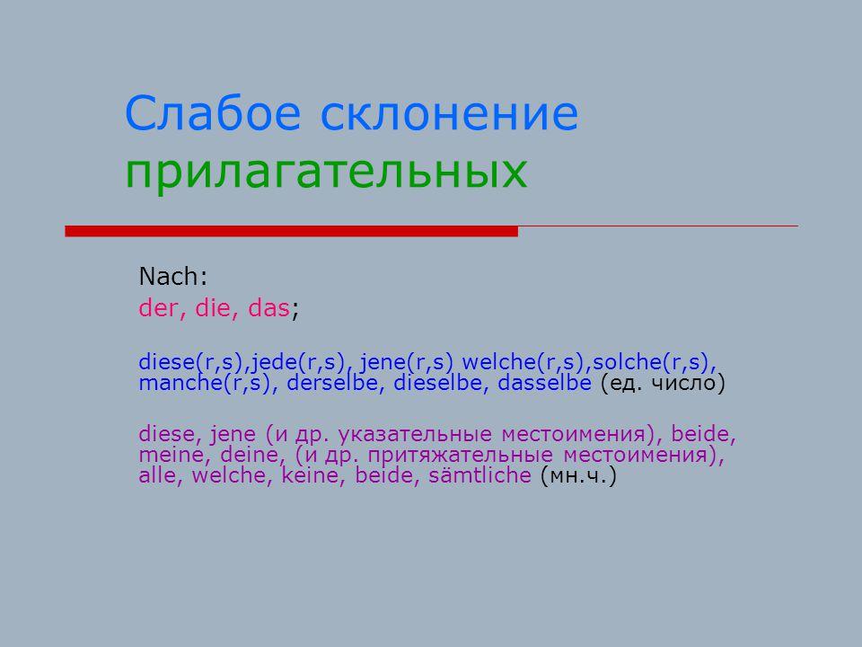 Слабое склонение прилагательных Nach: der, die, das; diese(r,s),jede(r,s), jene(r,s) welche(r,s),solche(r,s), manche(r,s), derselbe, dieselbe, dasselbe (ед.