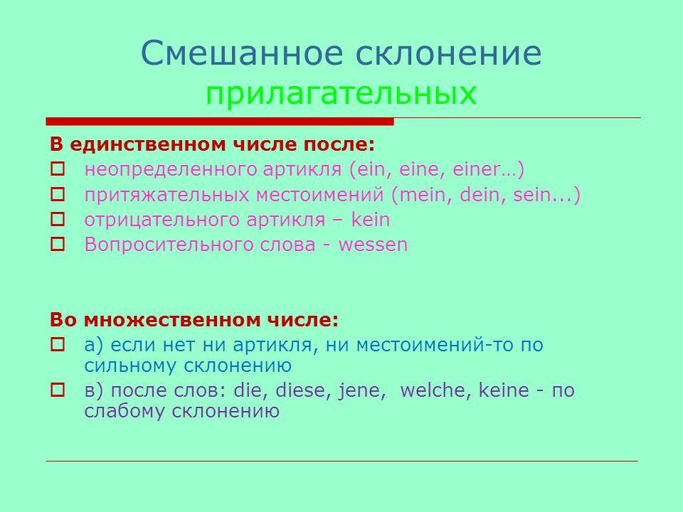 Cмешанное склонение прилагательных В единственном числе после:  неопределенного артикля (ein, eine, einer…)  притяжательных местоимений (mein, dein, sein...)  отрицательного артикля – kein  Вопросительного слова - wessen Во множественном числе:  а) если нет ни артикля, ни местоимений-то по сильному склонению  в) после слов: die, diese, jene, welche, keine - по слабому склонению