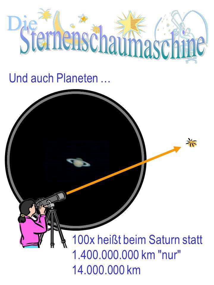 Die Und auch Planeten … 100x heißt beim Saturn statt 1.400.000.000 km nur 14.000.000 km