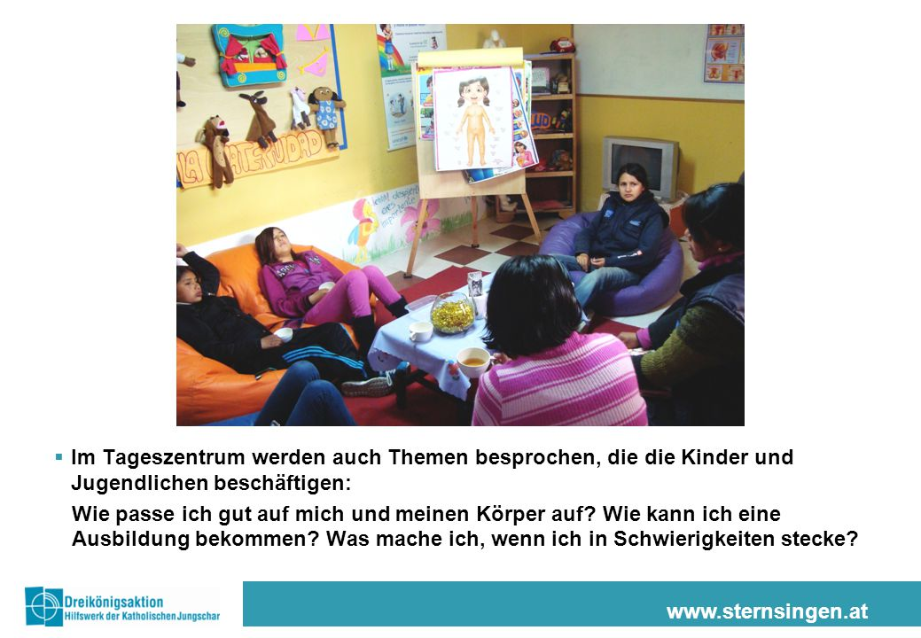 www.sternsingen.at  Im Tageszentrum werden auch Themen besprochen, die die Kinder und Jugendlichen beschäftigen: Wie passe ich gut auf mich und meine