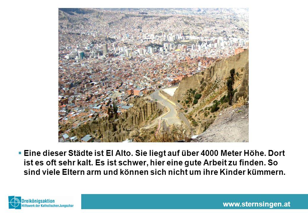 www.sternsingen.at  Eine dieser Städte ist El Alto. Sie liegt auf über 4000 Meter Höhe. Dort ist es oft sehr kalt. Es ist schwer, hier eine gute Arbe