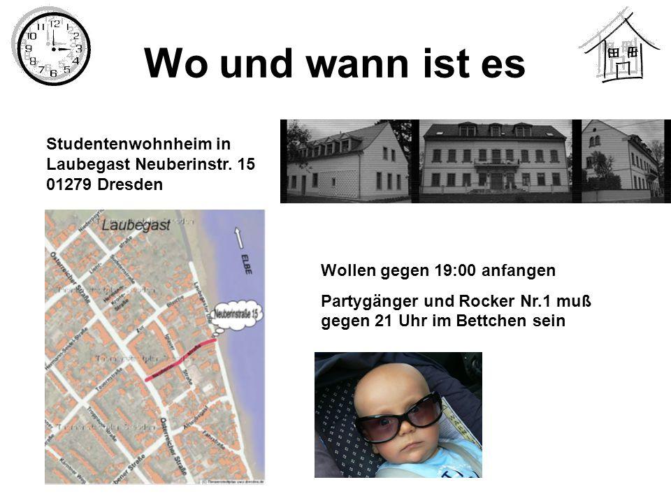 Wo und wann ist es Studentenwohnheim in Laubegast Neuberinstr. 15 01279 Dresden Wollen gegen 19:00 anfangen Partygänger und Rocker Nr.1 muß gegen 21 U