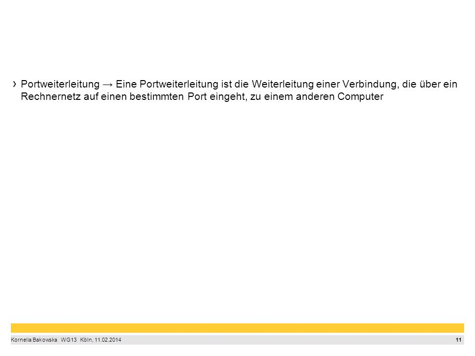 11 Kornelia Bakowska  WG13  Köln, 11.02.2014 Portweiterleitung → Eine Portweiterleitung ist die Weiterleitung einer Verbindung, die über ein Rechnernetz auf einen bestimmten Port eingeht, zu einem anderen Computer