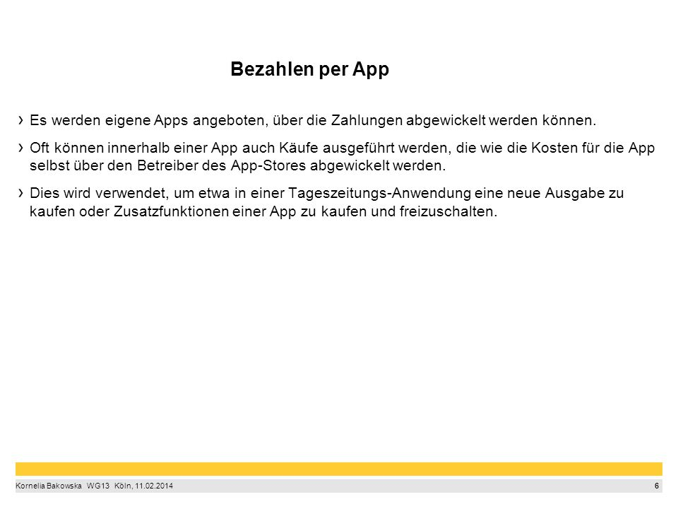 6 Kornelia Bakowska  WG13  Köln, 11.02.2014 Bezahlen per App Es werden eigene Apps angeboten, über die Zahlungen abgewickelt werden können.
