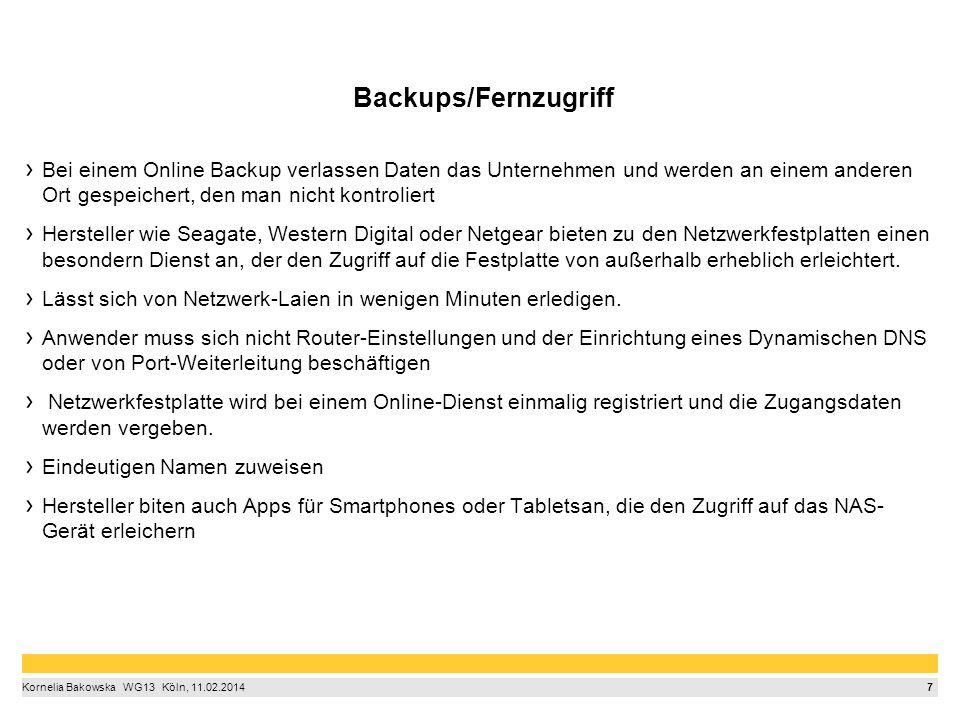 7 Kornelia Bakowska  WG13  Köln, 11.02.2014 Backups/Fernzugriff Bei einem Online Backup verlassen Daten das Unternehmen und werden an einem anderen Ort gespeichert, den man nicht kontroliert Hersteller wie Seagate, Western Digital oder Netgear bieten zu den Netzwerkfestplatten einen besondern Dienst an, der den Zugriff auf die Festplatte von außerhalb erheblich erleichtert.