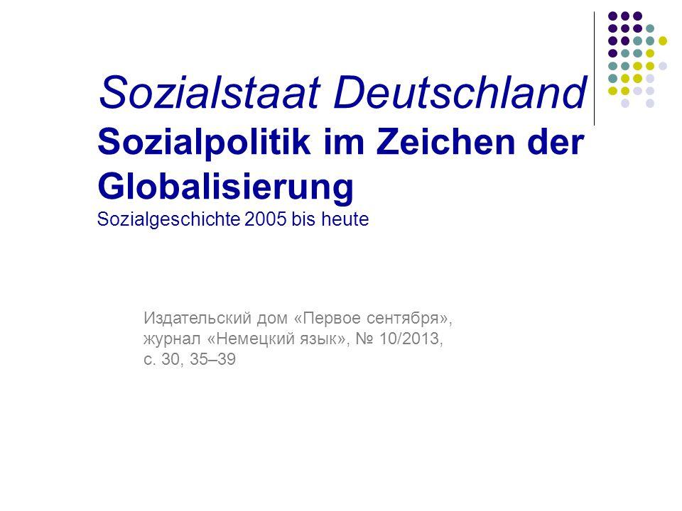 Sozialstaat Deutschland Sozialpolitik im Zeichen der Globalisierung Sozialgeschichte 2005 bis heute Издательский дом «Первое сентября», журнал «Немецкий язык», № 10/2013, с.