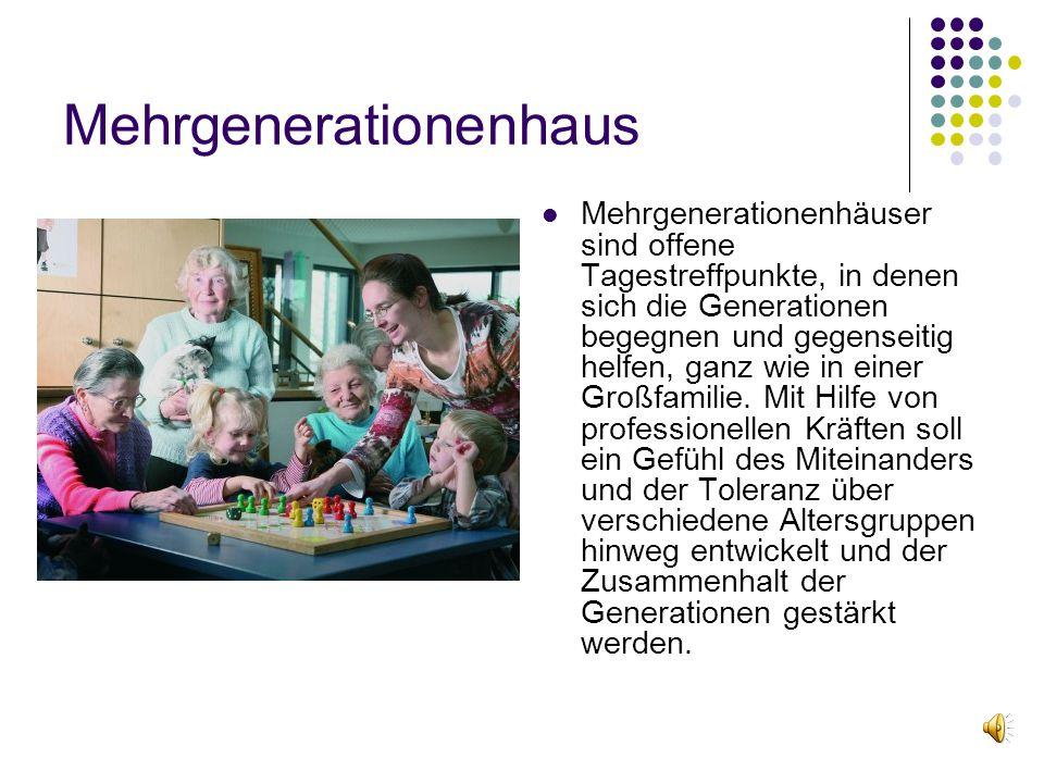 Mehrgenerationenhaus Mehrgenerationenhäuser sind offene Tagestreffpunkte, in denen sich die Generationen begegnen und gegenseitig helfen, ganz wie in einer Großfamilie.