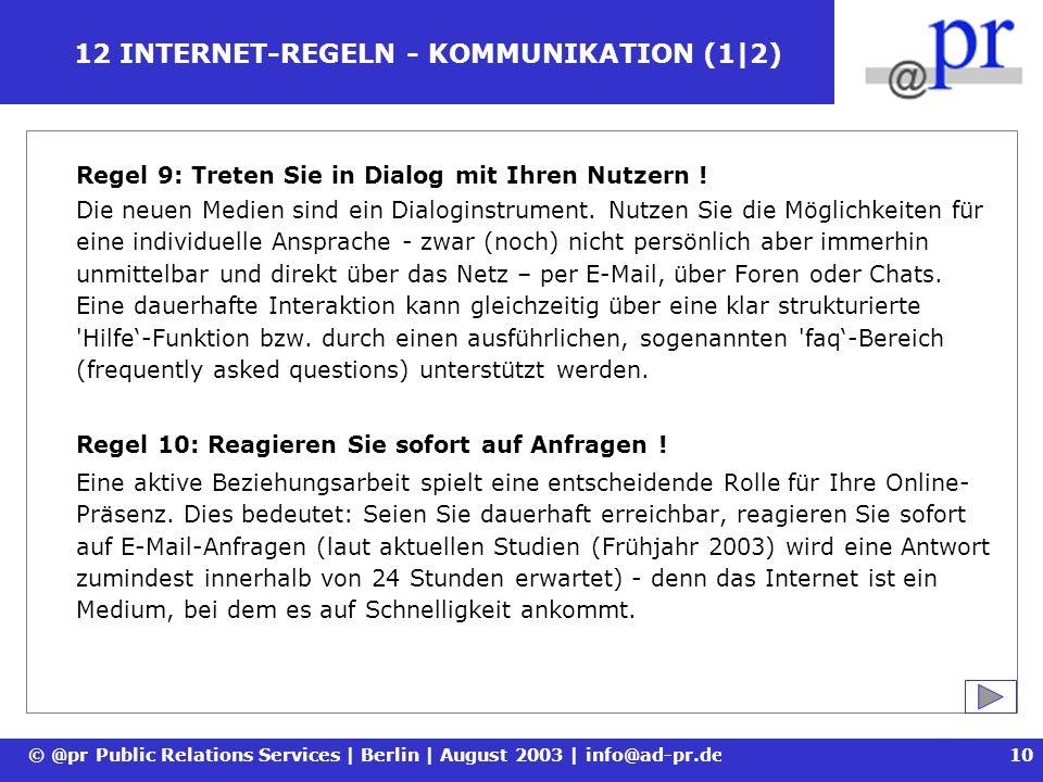 © @pr Public Relations Services | Berlin | August 2003 | info@ad-pr.de11 12 INTERNET-REGELN - KOMMUNIKATION (2|2) Regel 11: Binden Sie Ihren Online-Auftritt in Ihr Marketing ein .