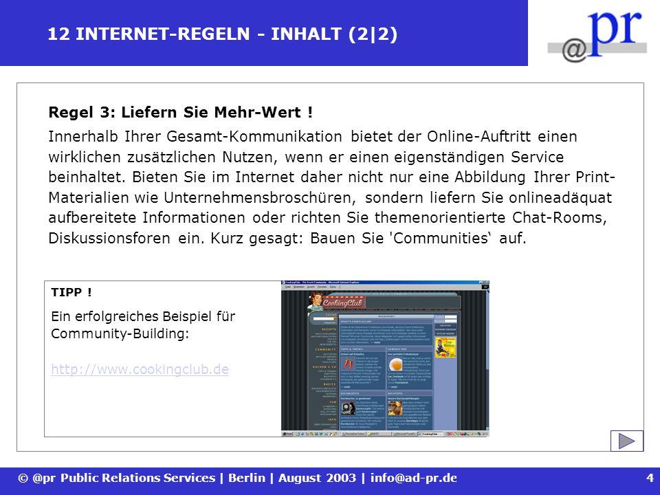 © @pr Public Relations Services | Berlin | August 2003 | info@ad-pr.de5 12 INTERNET-REGELN - GESTALTUNG (1|5) Regel 4: Gestalten Sie aber überladen Sie nicht .