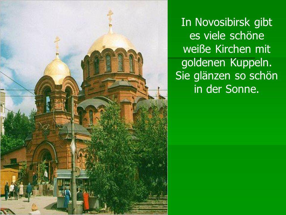 In Novosibirsk gibt es viele schöne weiße Kirchen mit goldenen Kuppeln. Sie glänzen so schön in der Sonne.