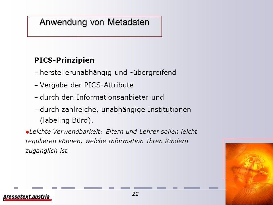 21 Anwendung von Metadaten PICS – PICS = Platform for Internet Content Selection – PICS erlaubt es, Dokumente mit Attributen (engl.: labels) zu versehen.
