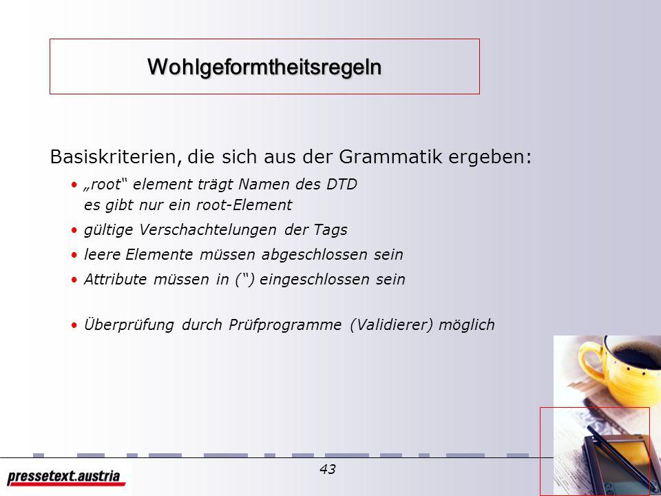 42 XML-Dokumente Ein Dokument ist ein XML-Dokument, wenn es wohlgeformt ist. Genügt es weiteren Beschränkungen, kann es gültig sein. wohlgeformt (well