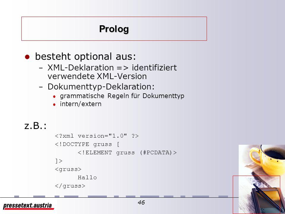 45 logische Struktur zeigt, wie ein Dokument aufgebaut ist welche Elemente in welcher Reihenfolge zwei Teile: – Prolog => Spezifikationen über den Dokumenttyp – Element => eigentlicher Inhalt des Dokuments