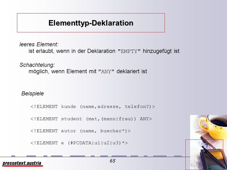 64 Inhaltsmodell: Liste von Unter-Elementen können/ müssen innerhalb der Element-Tags verwendet werden spezielles Unter-Element #PCDATA für Daten-Inhalt Sonderregeln bei gemischtem Inhalt: #PCDATA ist immer erstes Unter-Element in der Liste Unter-Elemente müssen optional sein Reihenfolge der Unter-Elemente nicht festlegbar Trennzeichen für Inhaltsmodell:, | + * .