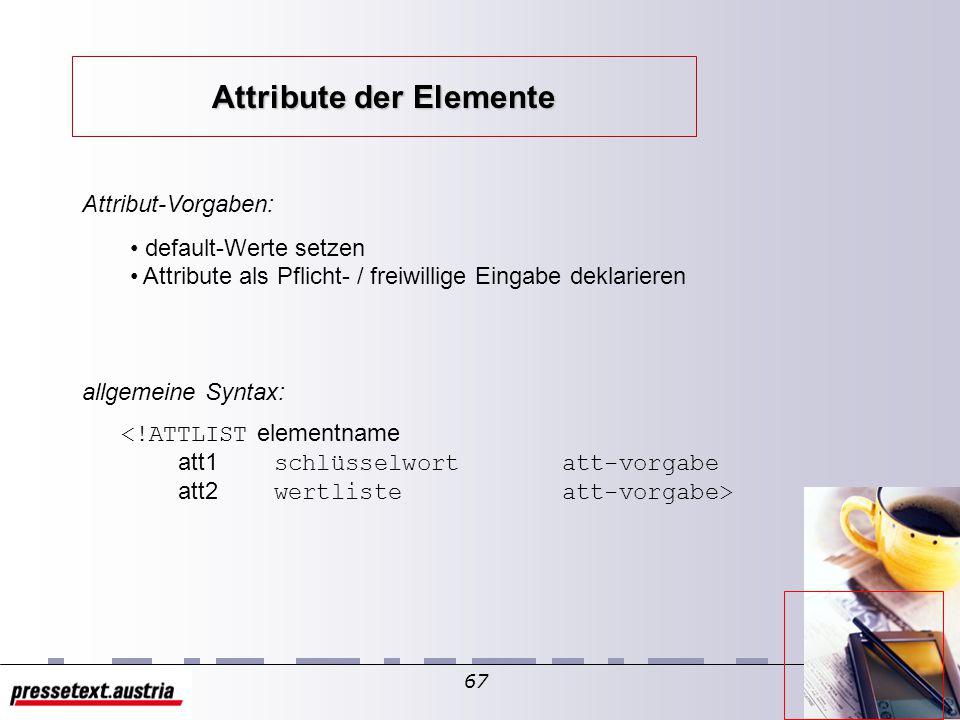66 (=genauere Spezifikation von Elementen) Es gibt verschiedene (genau elf) Attribut-Typen: Attribute Zeichenketten-Typ Aufzählungs-Typ Token-Typen (9 verschiedene) ID IDREF / IDREFS ENTITY / ENTITIES NMTOKEN / NMTOKENS NOTATION / NOTATIONS Attribute der Elemente