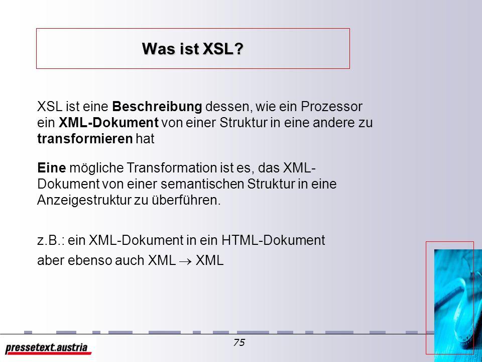 74 XSL - informell E X tensible S tylsheet L anguange – oder besser: Die Stylesheet Language für XML l Warum XSL? l Einsatzmöglichkeiten l vorgesehene