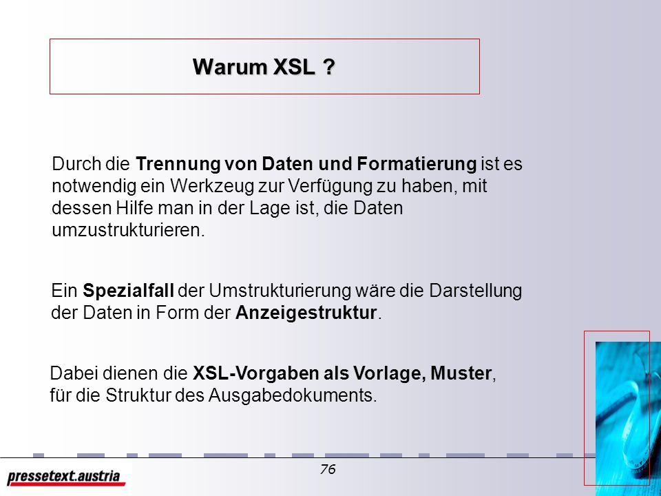 75 Was ist XSL? XSL ist eine Beschreibung dessen, wie ein Prozessor ein XML-Dokument von einer Struktur in eine andere zu transformieren hat Eine mögl