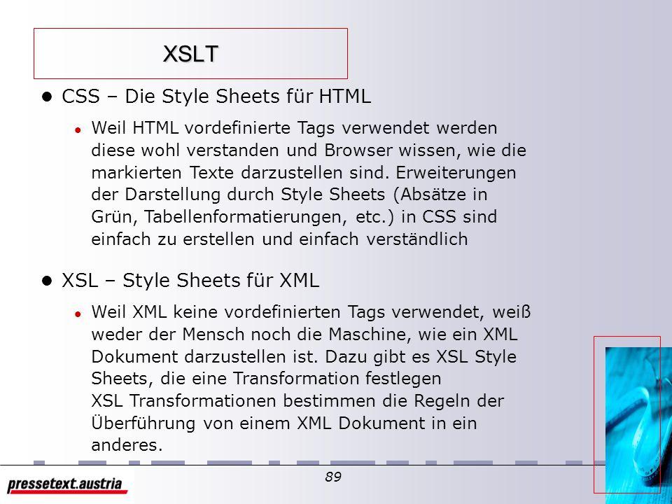88 XSL Transformation l Kurzeinführung l XSL (eXtensible Stylesheet Language) ist eine XML Sprachapplikation um Style Sheets auszudrücken l XSL besteht aus 3 Teilen l XSLT, l XPath, l XSL Formatting Objects