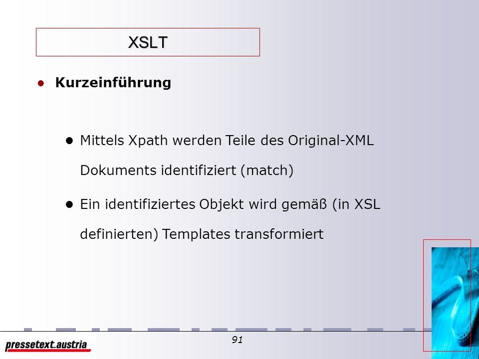 90 XSLT l XSL Transformationen l XSLT kann neue Elemente hinzufügen oder Elemente entfernen l Es kann das Dokument neu arrangieren oder sortieren l XSLT kann Elemente prüfen und anhand der Bedingungen feststellen, ob diese im Ergebnis wieder angezeigt werden sollen, und und und...