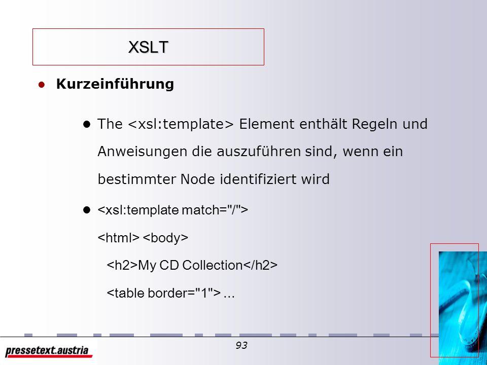 92 XSLT l Kurzeinführung l xsl style sheets werden (in XML) mit den root-Tags xsl:stylesheet oder xsl:transform deklariert l l Beispiel songs.xml bzw.