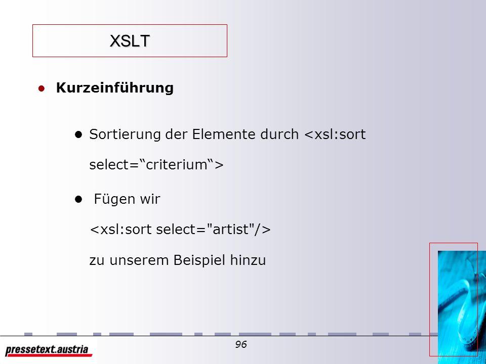 95 XSLT l Kurzeinführung l das Element erlaubt eine schleifenweise Behandlung aller Nodes, die durch das XPath-Muster identifiziert wurden l Beispiel songs.xsl l Filtern des Ergebnisses durch XPath-Einschränkungen etwa: