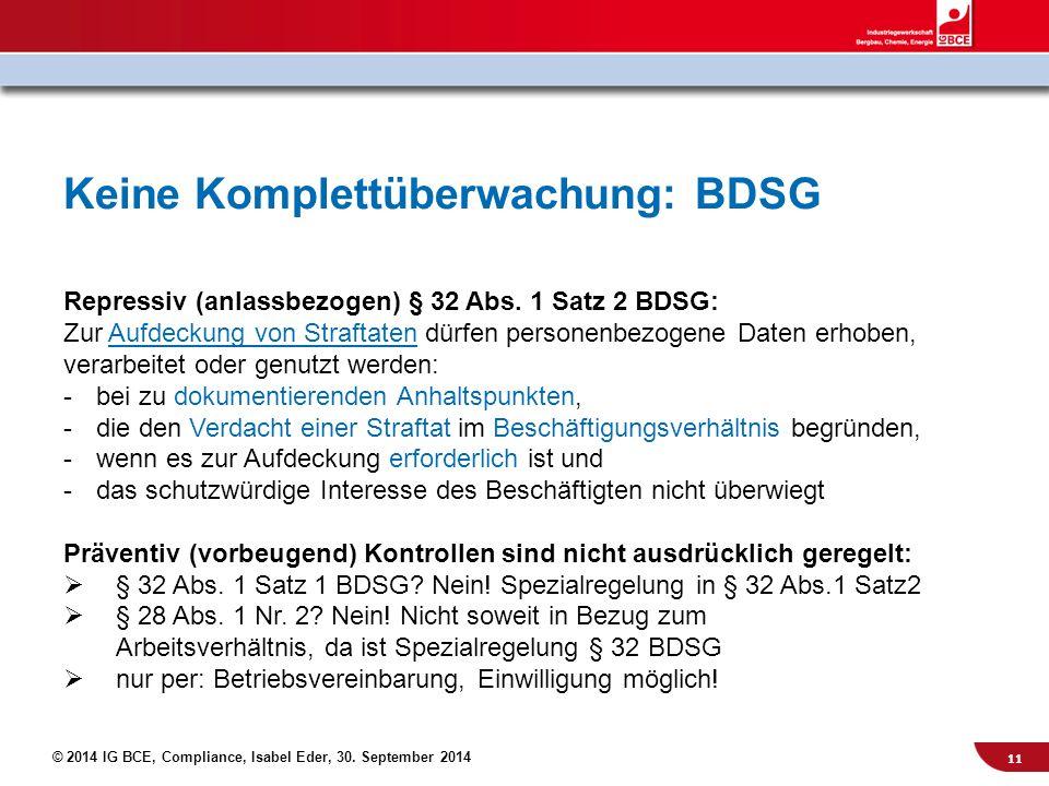 © 2014 IG BCE, Compliance, Isabel Eder, 30. September 2014 Keine Komplettüberwachung: BDSG Repressiv (anlassbezogen) § 32 Abs. 1 Satz 2 BDSG: Zur Aufd