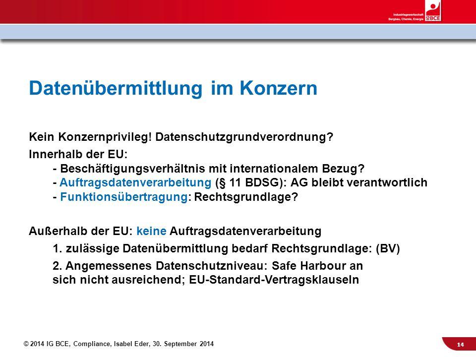 © 2014 IG BCE, Compliance, Isabel Eder, 30. September 2014 Datenübermittlung im Konzern Kein Konzernprivileg! Datenschutzgrundverordnung? Innerhalb de