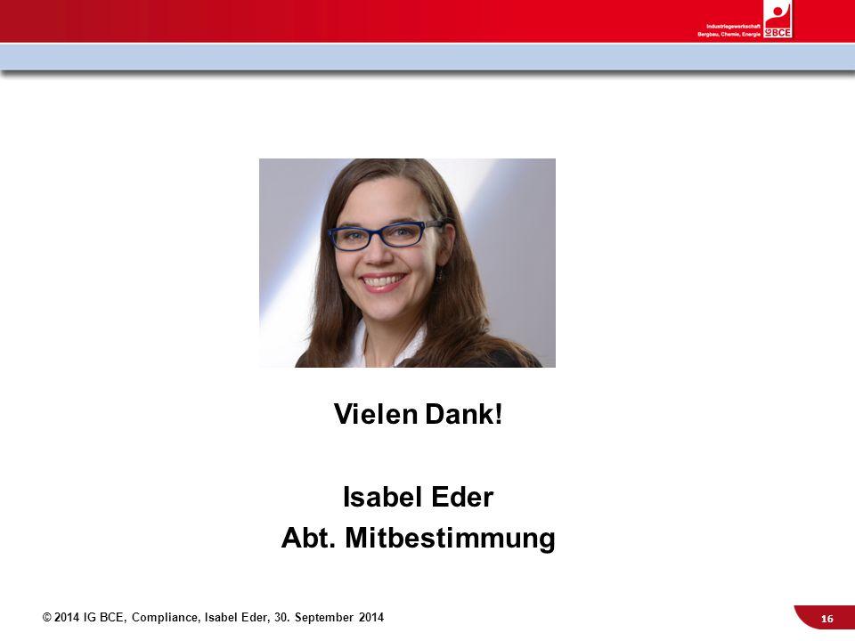© 2014 IG BCE, Compliance, Isabel Eder, 30. September 2014 Vielen Dank! Isabel Eder Abt. Mitbestimmung 16