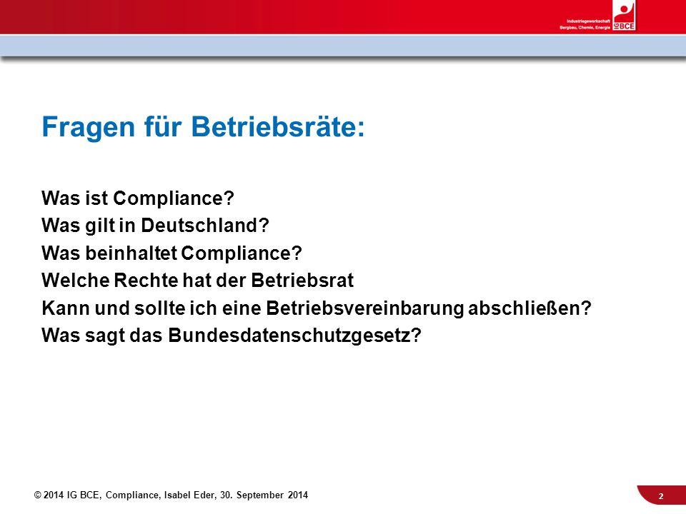 © 2014 IG BCE, Compliance, Isabel Eder, 30. September 2014 Fragen für Betriebsräte: Was ist Compliance? Was gilt in Deutschland? Was beinhaltet Compli