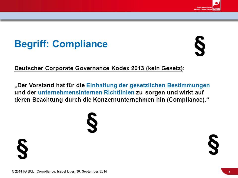 """© 2014 IG BCE, Compliance, Isabel Eder, 30. September 2014 Begriff: Compliance Deutscher Corporate Governance Kodex 2013 (kein Gesetz): """"Der Vorstand"""