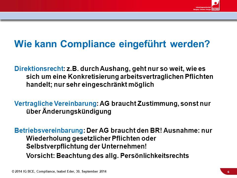 © 2014 IG BCE, Compliance, Isabel Eder, 30. September 2014 Wie kann Compliance eingeführt werden? Direktionsrecht: z.B. durch Aushang, geht nur so wei
