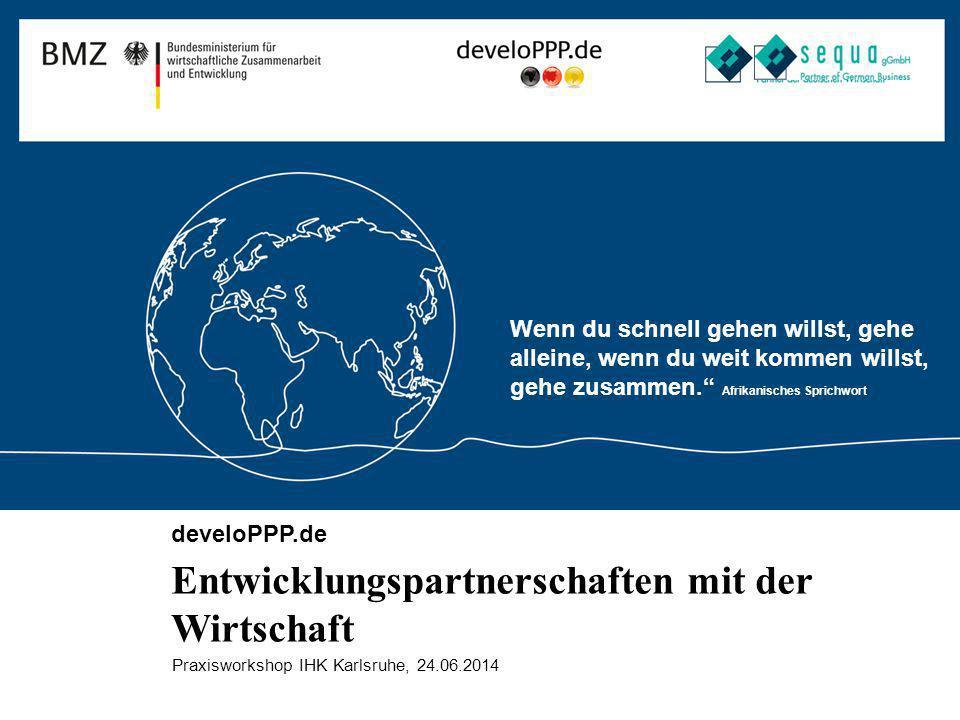 develoPPP.de Entwicklungspartnerschaften mit der Wirtschaft Praxisworkshop IHK Karlsruhe, 24.06.2014 Wenn du schnell gehen willst, gehe alleine, wenn