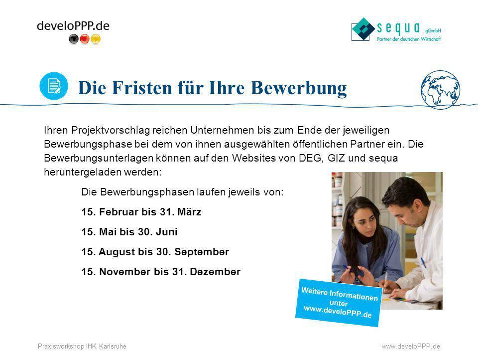 www.develoPPP.dePraxisworkshop IHK Karlsruhe Die Fristen für Ihre Bewerbung Ihren Projektvorschlag reichen Unternehmen bis zum Ende der jeweiligen Bew