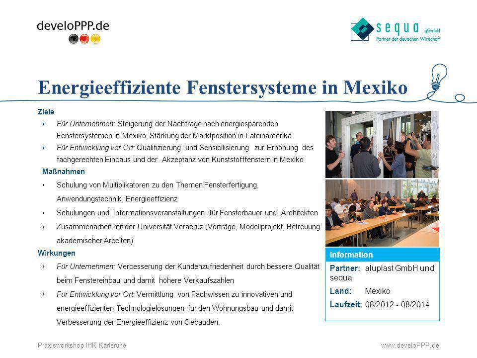www.develoPPP.dePraxisworkshop IHK Karlsruhe Partner: aluplast GmbH und sequa Land:Mexiko Laufzeit:08/2012 - 08/2014 Information Energieeffiziente Fen
