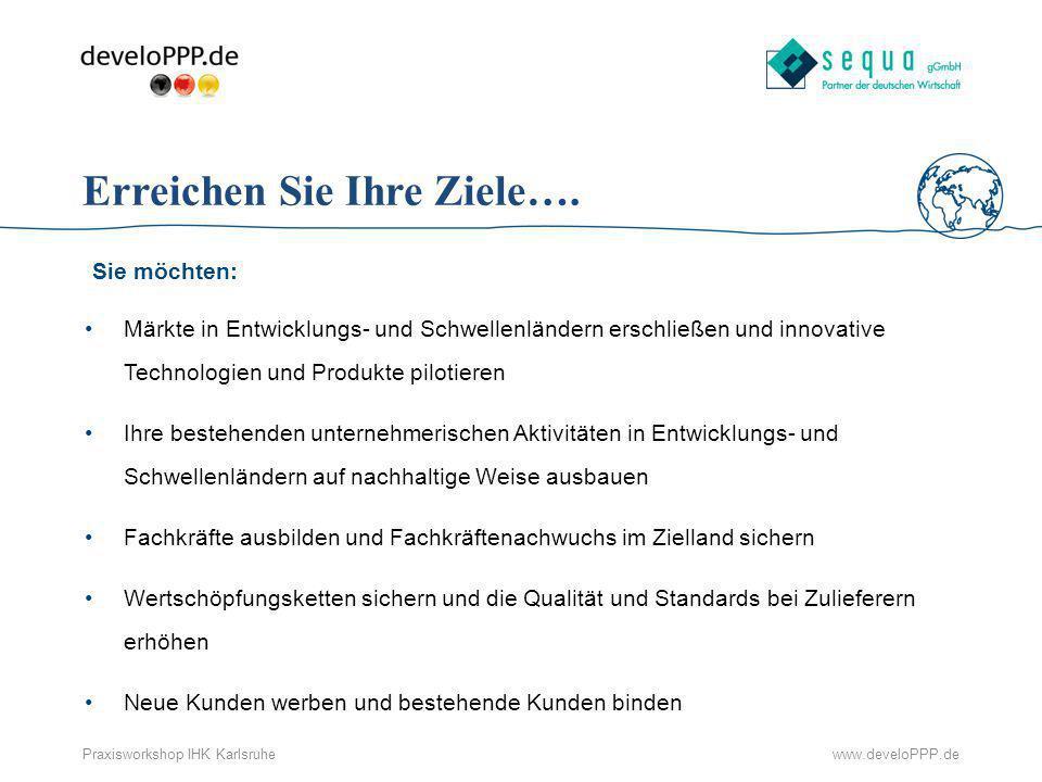 www.develoPPP.dePraxisworkshop IHK Karlsruhe Erreichen Sie Ihre Ziele…. Sie möchten: Märkte in Entwicklungs- und Schwellenländern erschließen und inno