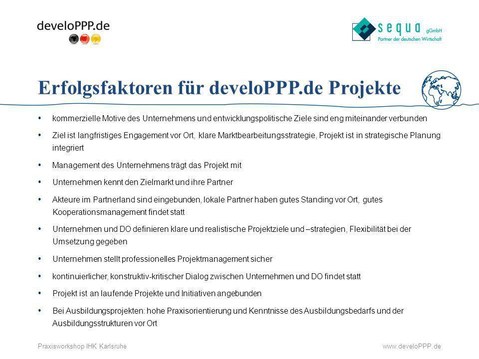 www.develoPPP.dePraxisworkshop IHK Karlsruhe Erfolgsfaktoren für develoPPP.de Projekte kommerzielle Motive des Unternehmens und entwicklungspolitische
